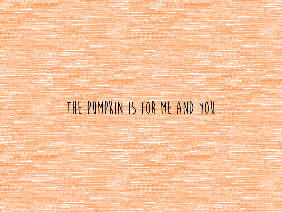 The Pumpkin is for Me and You