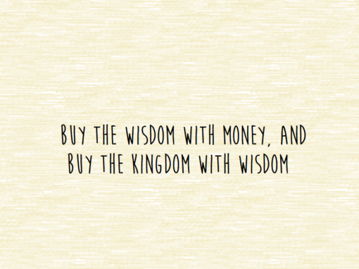 Buy the Wisdom with Money, and Buy the Kingdom with Wisdom