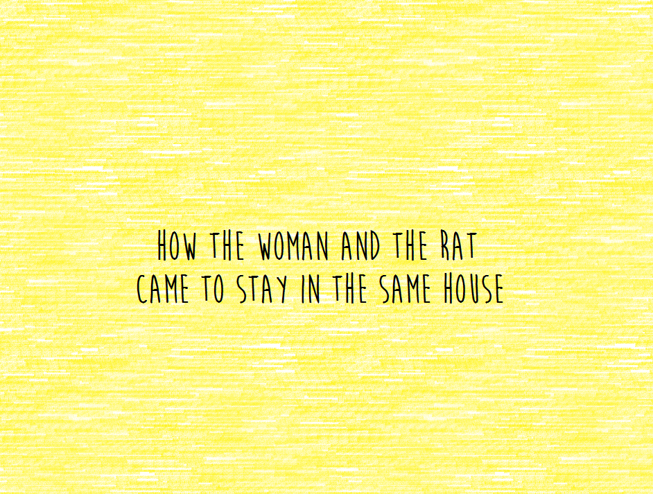 How the Woman and the Rat Came to Stay in the Same House